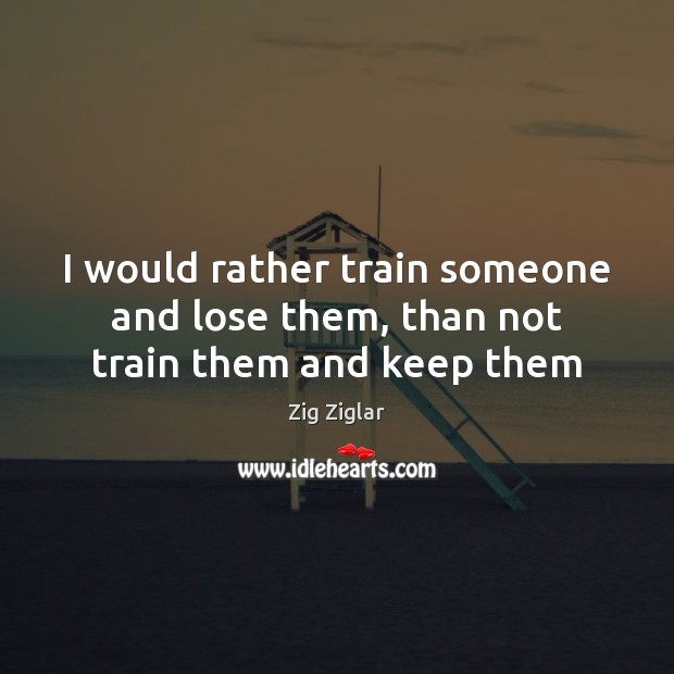 I would rather train someone and lose them, than not train them and keep them Image