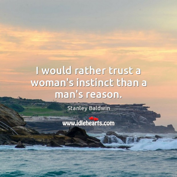 Image, I would rather trust a woman's instinct than a man's reason.