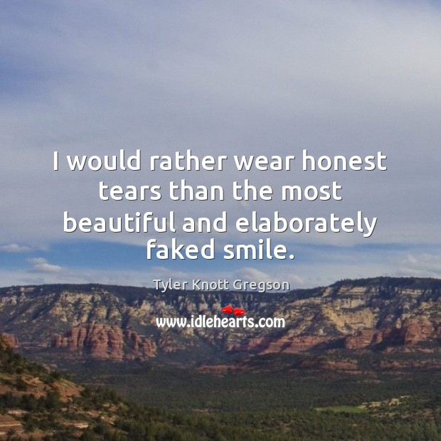 I would rather wear honest tears than the most beautiful and elaborately faked smile. Image