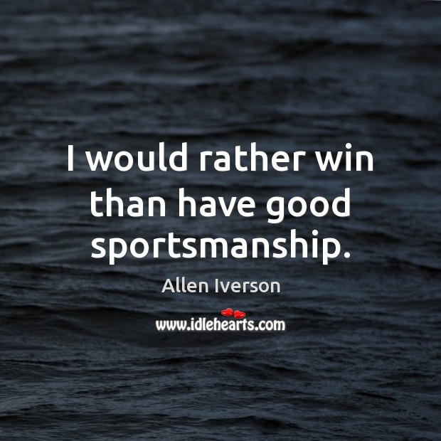 Image, I would rather win than have good sportsmanship.