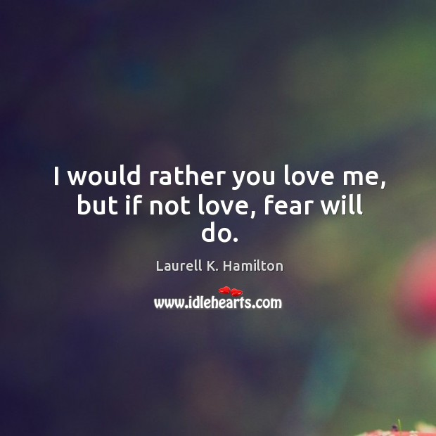 Image about I would rather you love me, but if not love, fear will do.