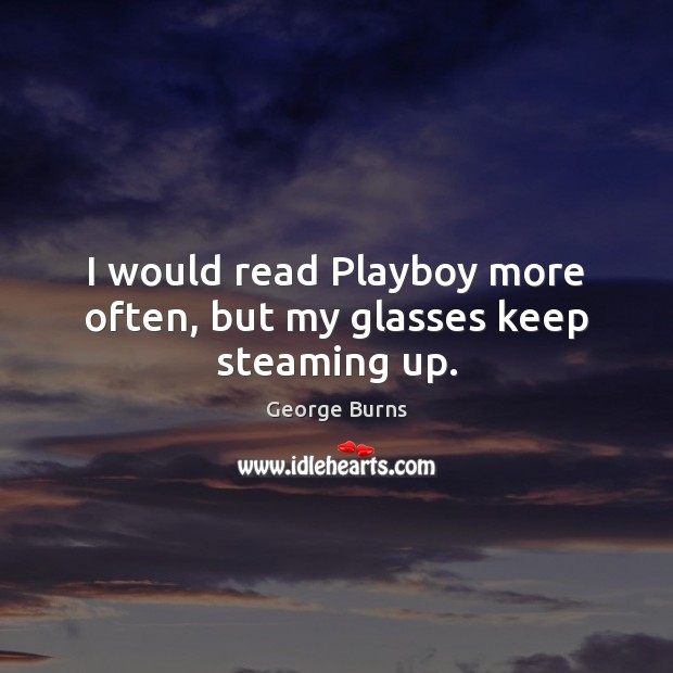 Image, I would read Playboy more often, but my glasses keep steaming up.