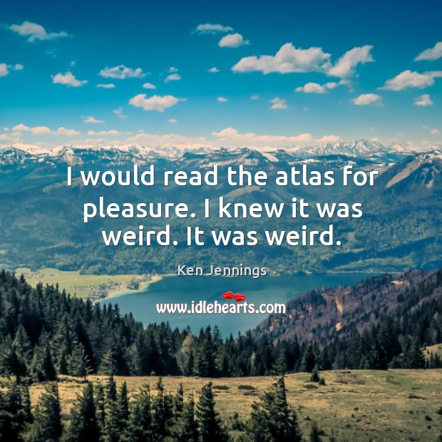 I would read the atlas for pleasure. I knew it was weird. It was weird. Image