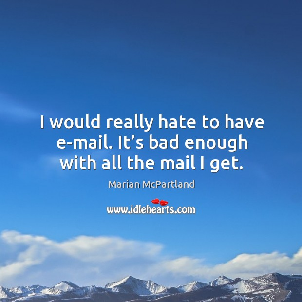 I would really hate to have e-mail. It's bad enough with all the mail I get. Marian McPartland Picture Quote