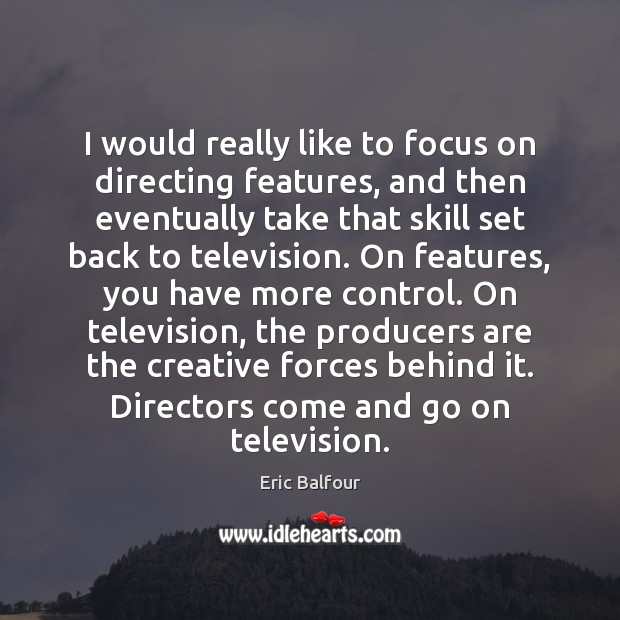 I would really like to focus on directing features, and then eventually Eric Balfour Picture Quote