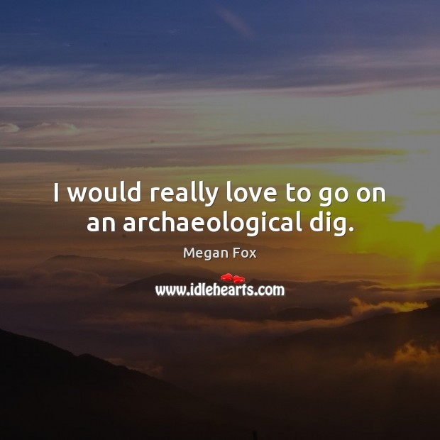 Image, I would really love to go on an archaeological dig.