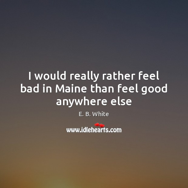 I would really rather feel bad in Maine than feel good anywhere else Image