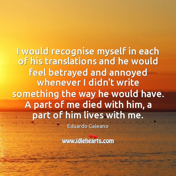 I would recognise myself in each of his translations and he would Eduardo Galeano Picture Quote