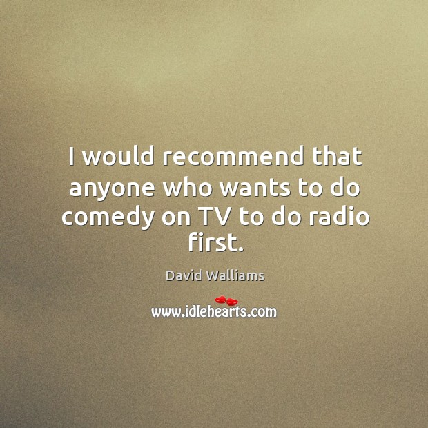 I would recommend that anyone who wants to do comedy on tv to do radio first. Image
