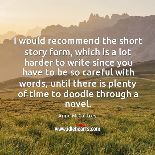 I would recommend the short story form, which is a lot harder to write since you have to be so careful with words Image