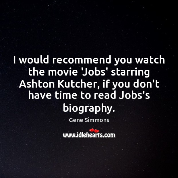 I would recommend you watch the movie 'Jobs' starring Ashton Kutcher, if Gene Simmons Picture Quote