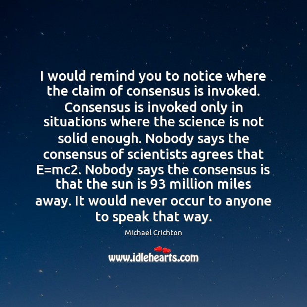 I would remind you to notice where the claim of consensus is Science Quotes Image