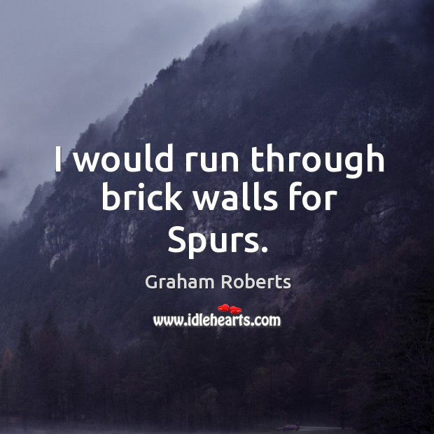 I would run through brick walls for spurs. Graham Roberts Picture Quote