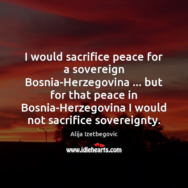 Image, I would sacrifice peace for a sovereign Bosnia-Herzegovina … but for that peace