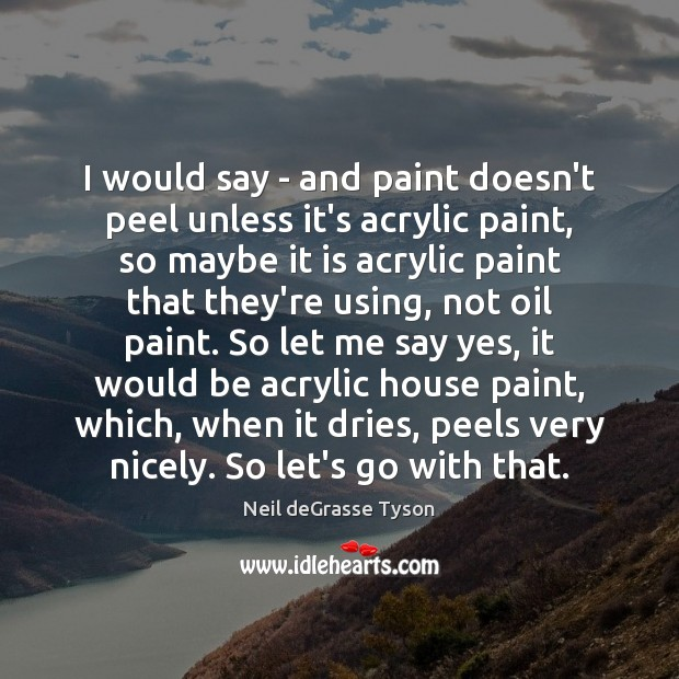 I would say – and paint doesn't peel unless it's acrylic paint, Neil deGrasse Tyson Picture Quote