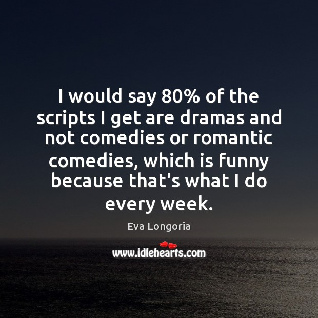 I would say 80% of the scripts I get are dramas and not Eva Longoria Picture Quote