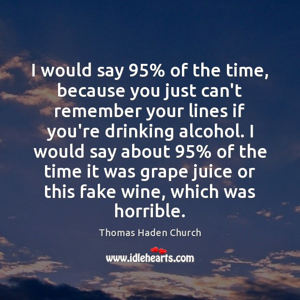 Thomas Haden Church Picture Quote image saying: I would say 95% of the time, because you just can't remember your