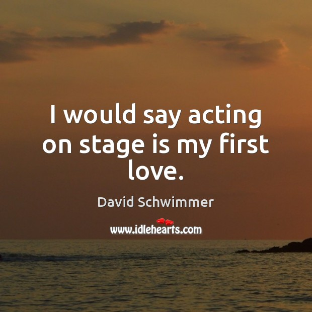 Image, I would say acting on stage is my first love.