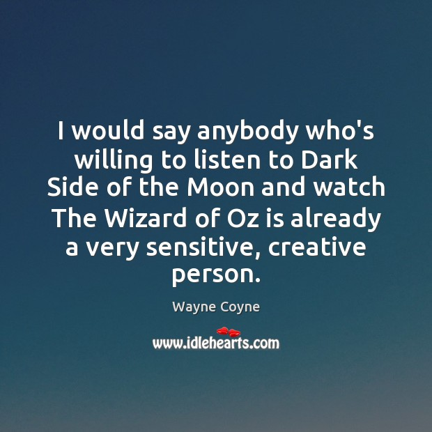 I would say anybody who's willing to listen to Dark Side of Wayne Coyne Picture Quote