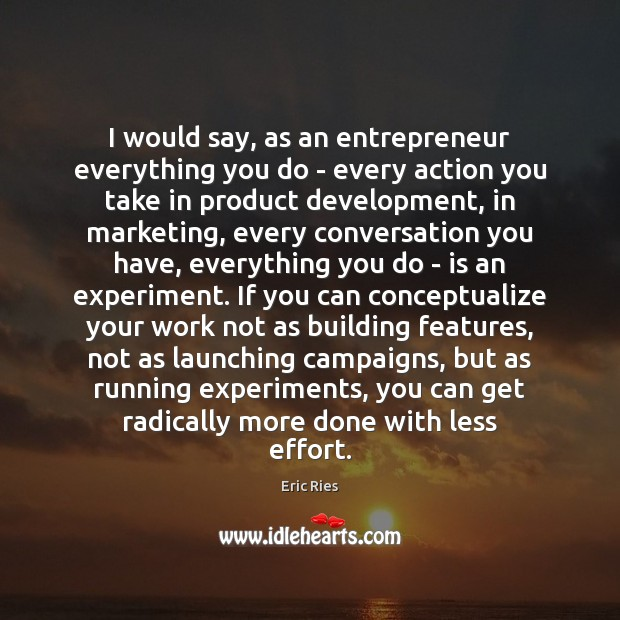 I would say, as an entrepreneur everything you do – every action Eric Ries Picture Quote