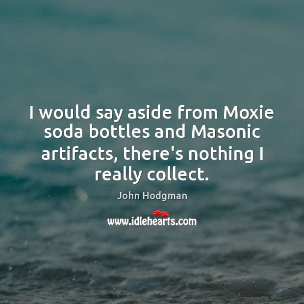 John Hodgman Picture Quote image saying: I would say aside from Moxie soda bottles and Masonic artifacts, there's