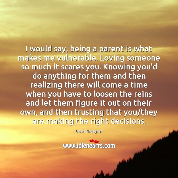 Image, I would say, being a parent is what makes me vulnerable. Loving