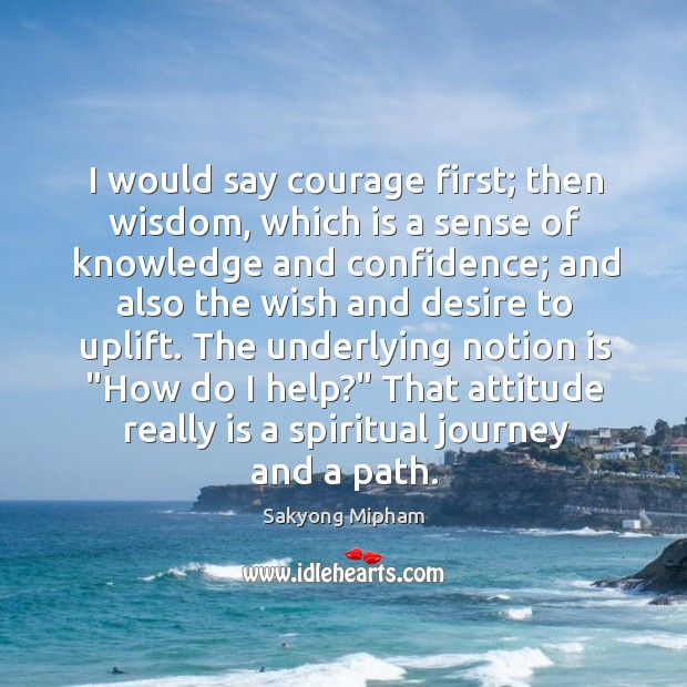 I would say courage first; then wisdom, which is a sense of Image