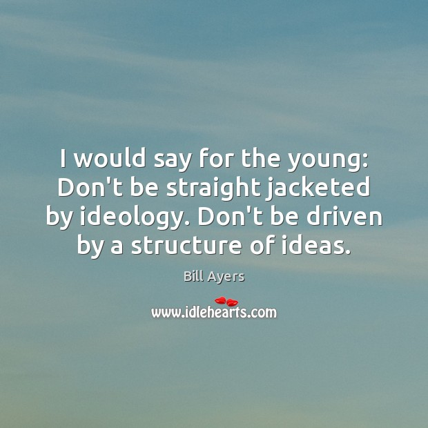 I would say for the young: Don't be straight jacketed by ideology. Image