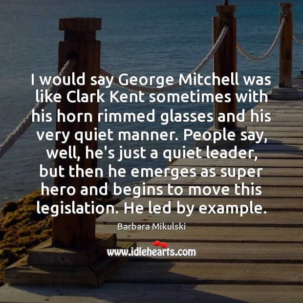 Image, I would say George Mitchell was like Clark Kent sometimes with his