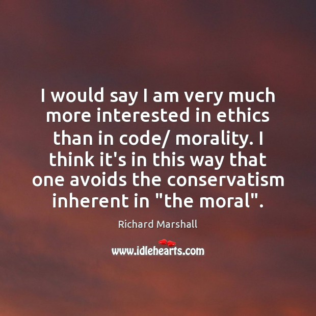 Image, I would say I am very much more interested in ethics than
