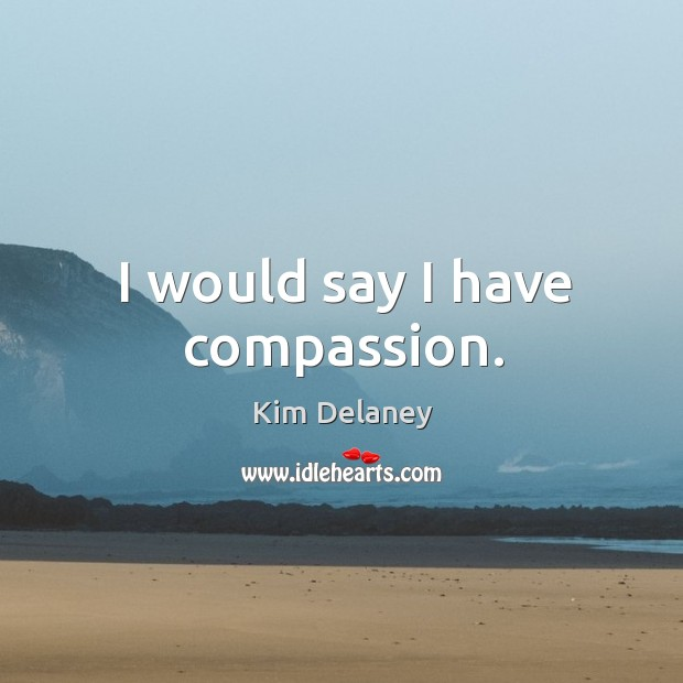I would say I have compassion. Image