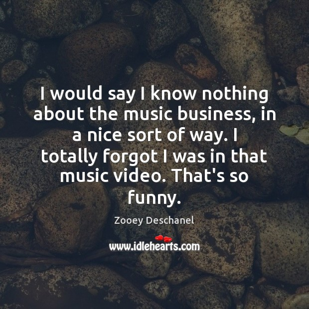 I would say I know nothing about the music business, in a Zooey Deschanel Picture Quote