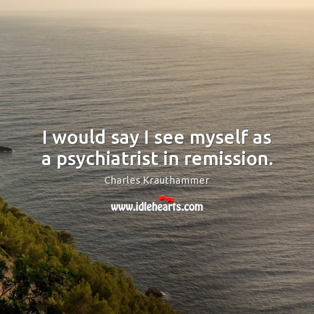 I would say I see myself as a psychiatrist in remission. Image