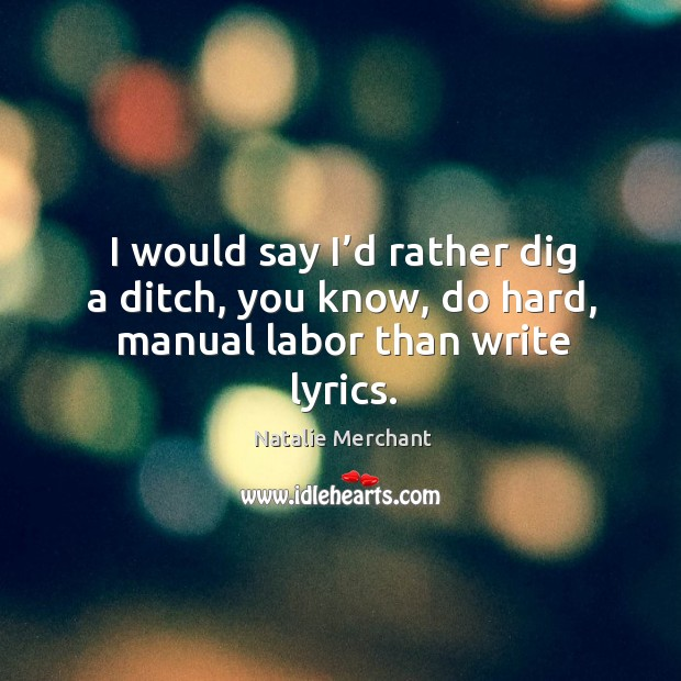 I would say I'd rather dig a ditch, you know, do hard, manual labor than write lyrics. Image