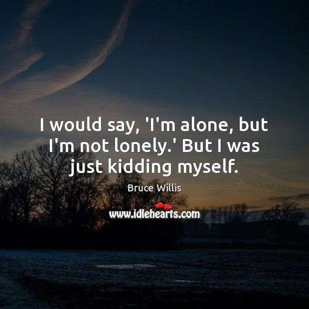 I would say, 'I'm alone, but I'm not lonely.' But I was just kidding myself. Bruce Willis Picture Quote