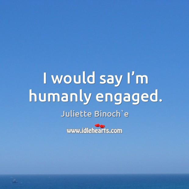 I would say I'm humanly engaged. Image