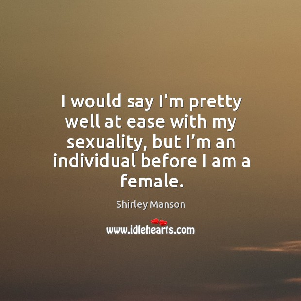 Image, I would say I'm pretty well at ease with my sexuality, but I'm an individual before I am a female.