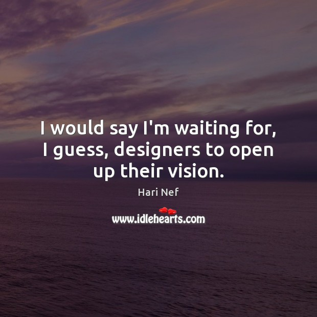 I would say I'm waiting for, I guess, designers to open up their vision. Image