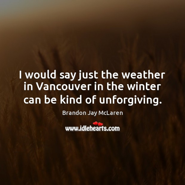 Image, I would say just the weather in Vancouver in the winter can be kind of unforgiving.