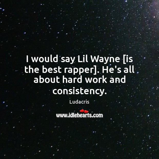 I would say Lil Wayne [is the best rapper]. He's all about hard work and consistency. Image