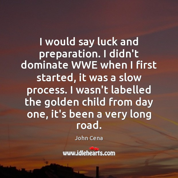 I would say luck and preparation. I didn't dominate WWE when I John Cena Picture Quote