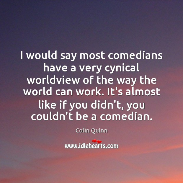 I would say most comedians have a very cynical worldview of the Image