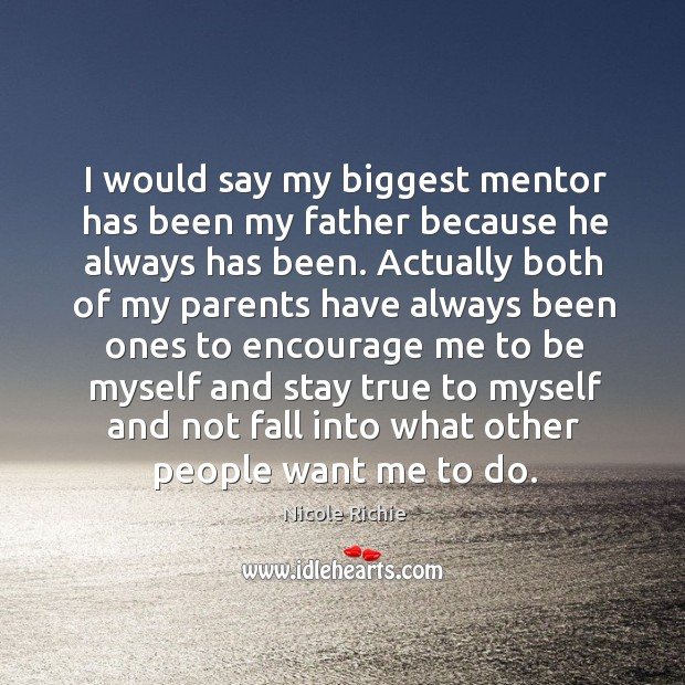 I would say my biggest mentor has been my father because he always has been. Image