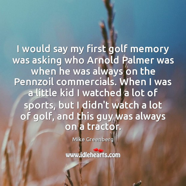 Image, I would say my first golf memory was asking who Arnold Palmer