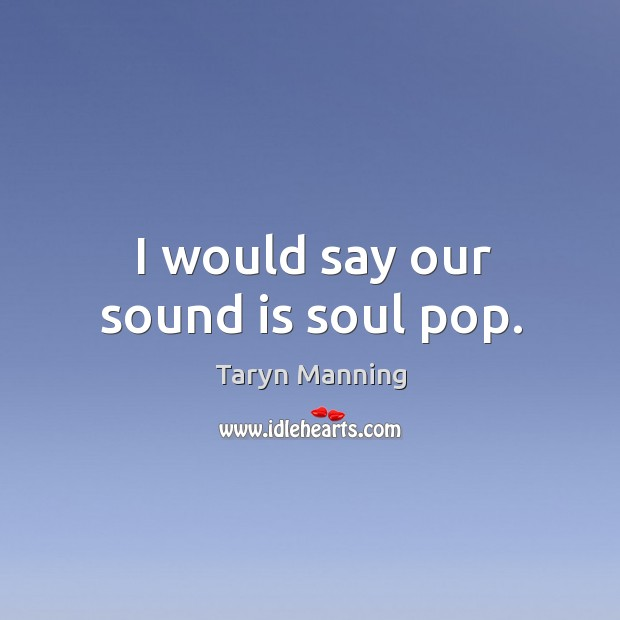 I would say our sound is soul pop. Taryn Manning Picture Quote