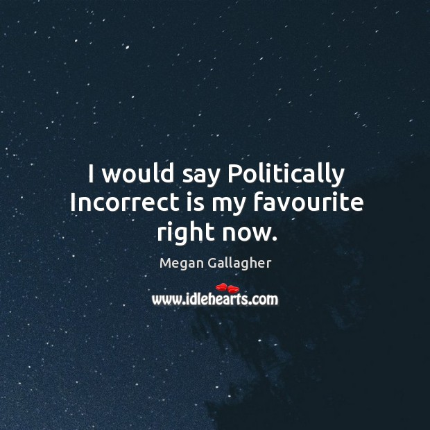 I would say politically incorrect is my favourite right now. Image