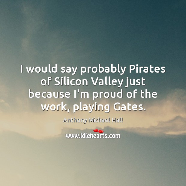 I would say probably Pirates of Silicon Valley just because I'm proud Anthony Michael Hall Picture Quote