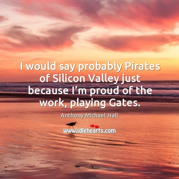 I would say probably pirates of silicon valley just because I'm proud of the work, playing gates. Anthony Michael Hall Picture Quote