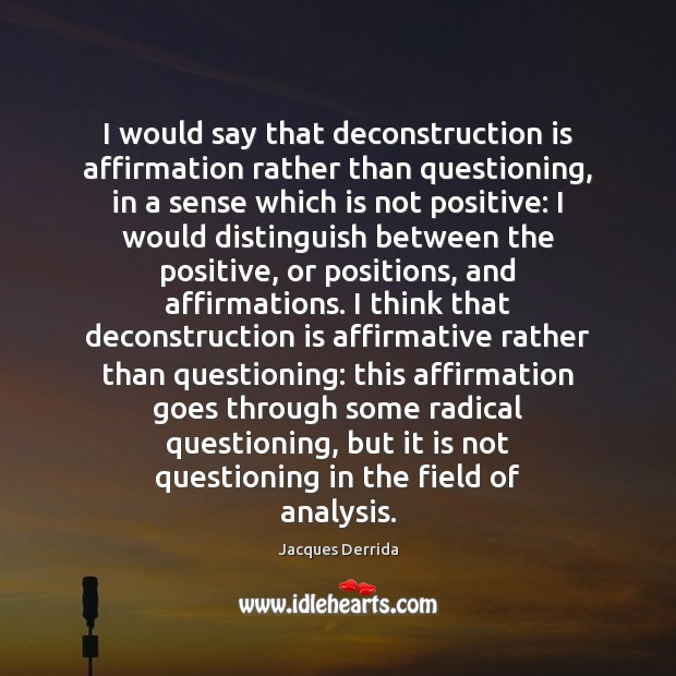 Image, I would say that deconstruction is affirmation rather than questioning, in a