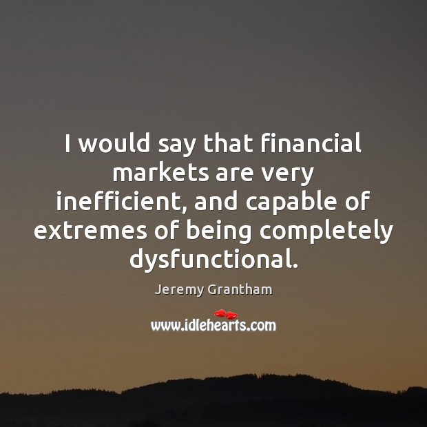 I would say that financial markets are very inefficient, and capable of Jeremy Grantham Picture Quote